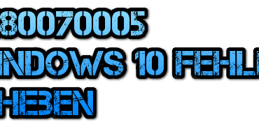 0x80070005 Windows 10 Fehler beheben